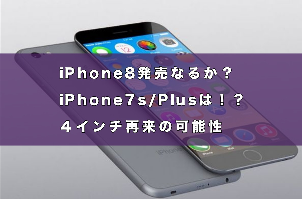 iPhone8発売なるか?iPhone7s/Plusは!?4インチ再来の可能性