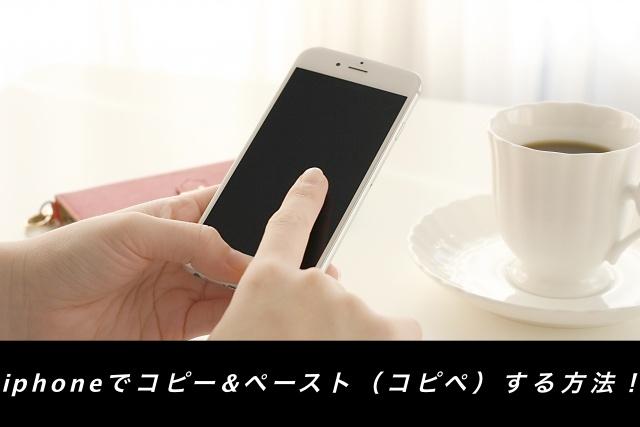 iphoneでコピー&ペースト(コピペ)する方法!各4パターン