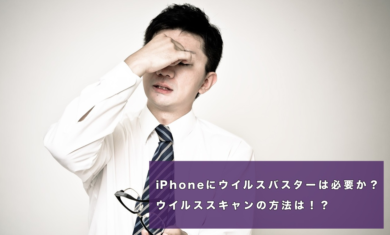 iPhoneにウイルスバスターは必要か?ウイルススキャンの方法は!?